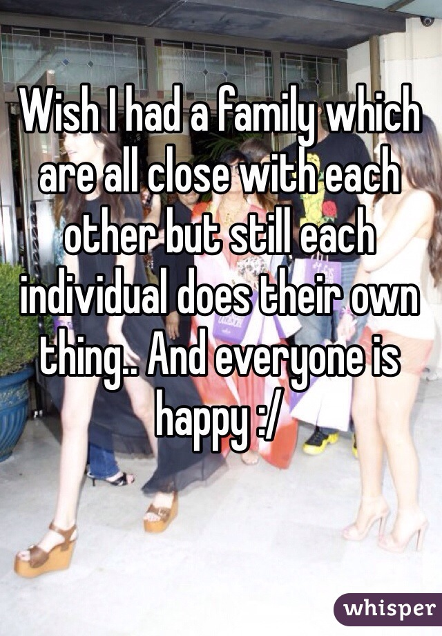 Wish I had a family which are all close with each other but still each individual does their own thing.. And everyone is happy :/