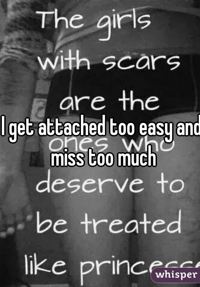 I get attached too easy and miss too much