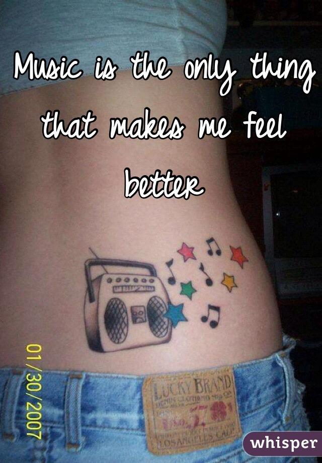 Music is the only thing that makes me feel better