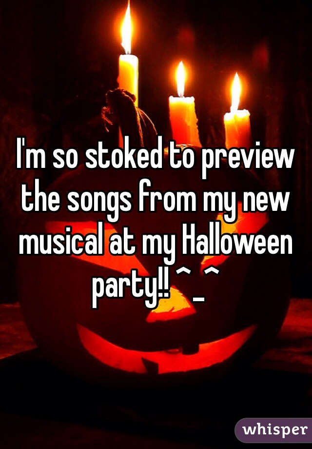 I'm so stoked to preview the songs from my new musical at my Halloween party!! ^_^