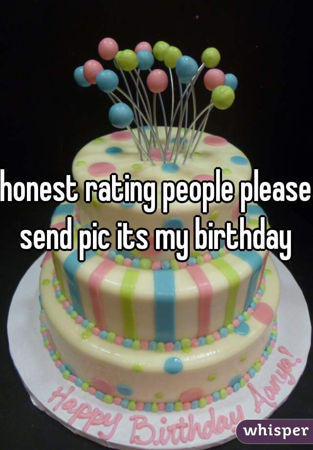 honest rating people please send pic its my birthday