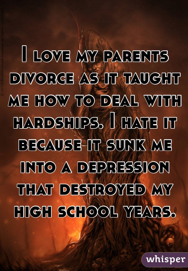 I love my parents divorce as it taught me how to deal with hardships. I hate it because it sunk me into a depression that destroyed my high school years.