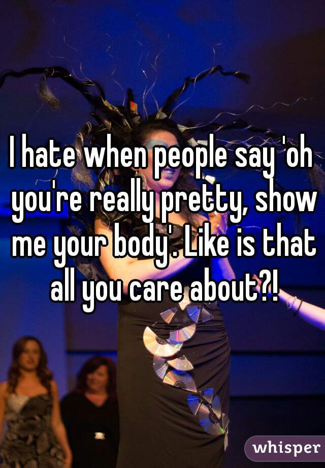 I hate when people say 'oh you're really pretty, show me your body'. Like is that all you care about?!