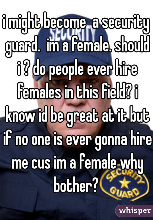 i might become  a security guard.  im a female. should i ? do people ever hire females in this field? i know id be great at it but if no one is ever gonna hire me cus im a female why bother?