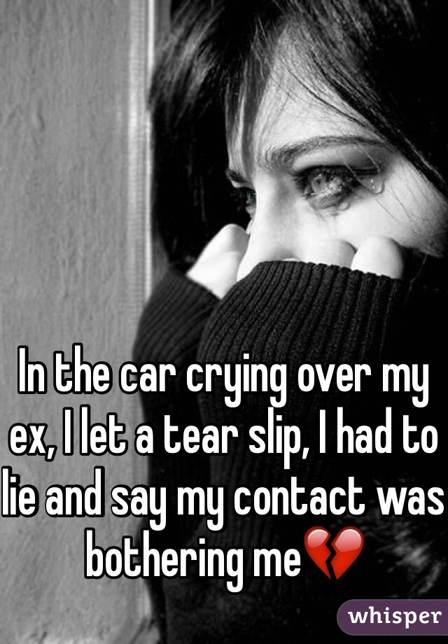 In the car crying over my ex, I let a tear slip, I had to lie and say my contact was bothering me💔