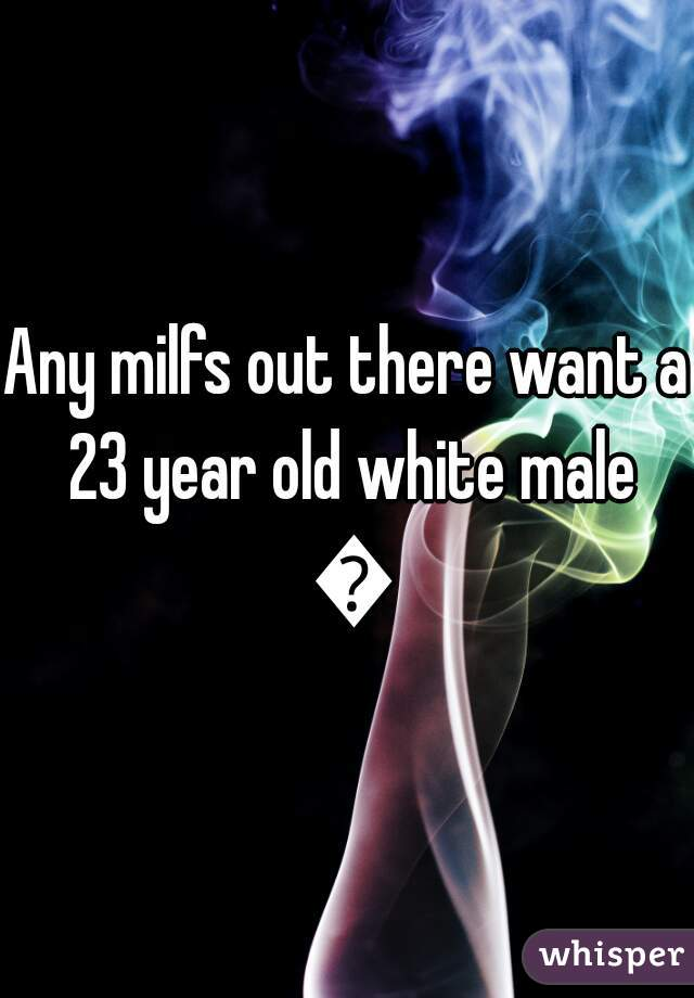 Any milfs out there want a 23 year old white male 😜