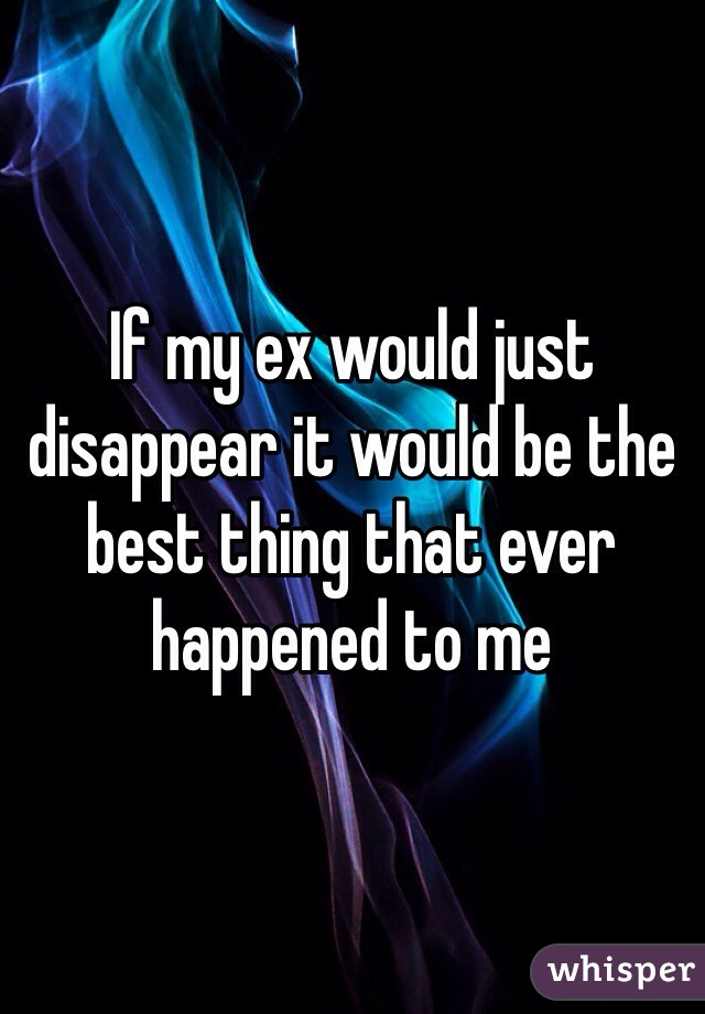 If my ex would just disappear it would be the best thing that ever happened to me