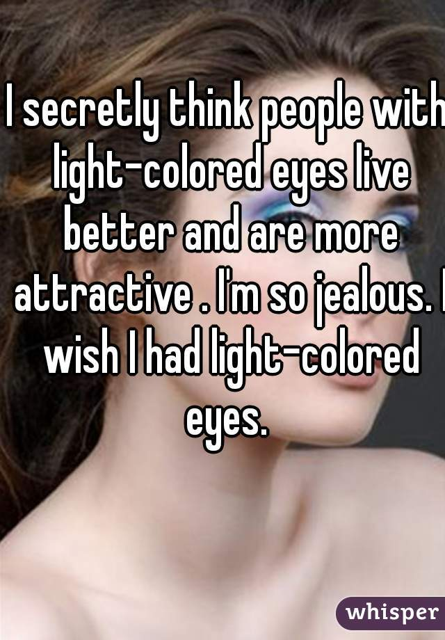 I secretly think people with light-colored eyes live better and are more attractive . I'm so jealous. I wish I had light-colored eyes.