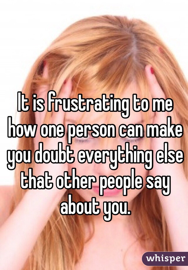 It is frustrating to me how one person can make you doubt everything else that other people say about you.