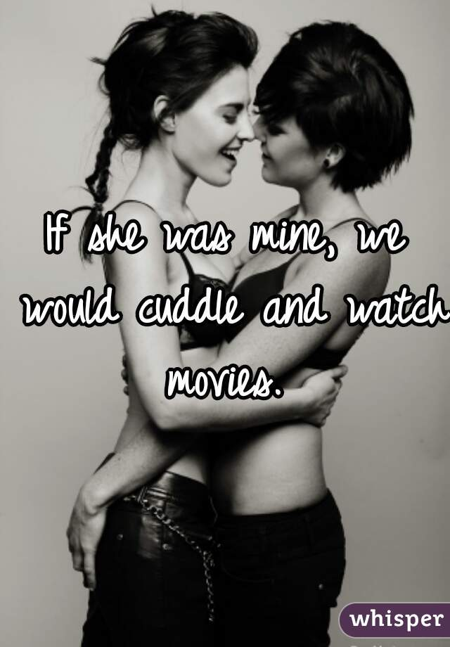 If she was mine, we would cuddle and watch movies.
