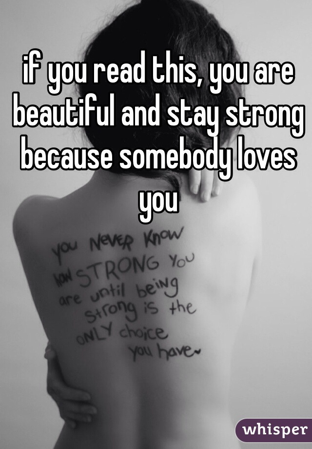 if you read this, you are beautiful and stay strong because somebody loves you