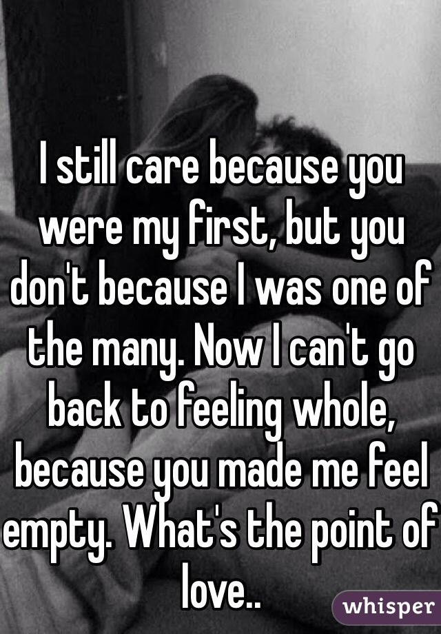I still care because you were my first, but you don't because I was one of the many. Now I can't go back to feeling whole, because you made me feel empty. What's the point of love..
