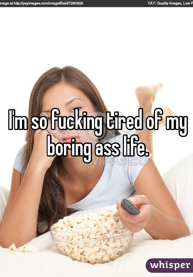 I'm so fucking tired of my boring ass life.