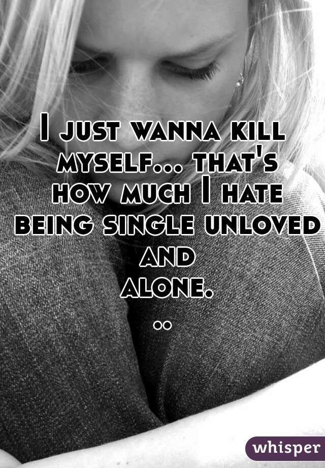 I just wanna kill myself... that's how much I hate being single unloved and alone...