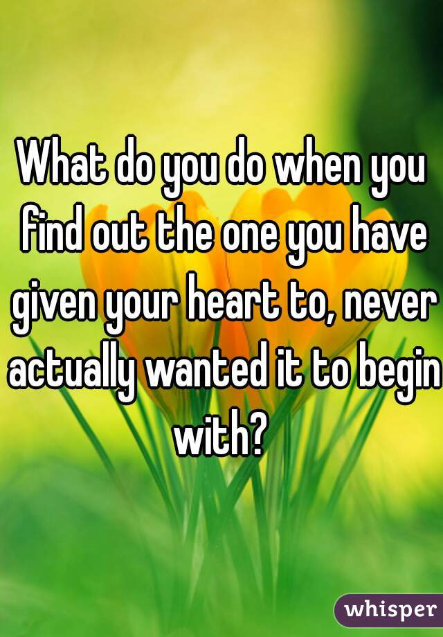 What do you do when you find out the one you have given your heart to, never actually wanted it to begin with?