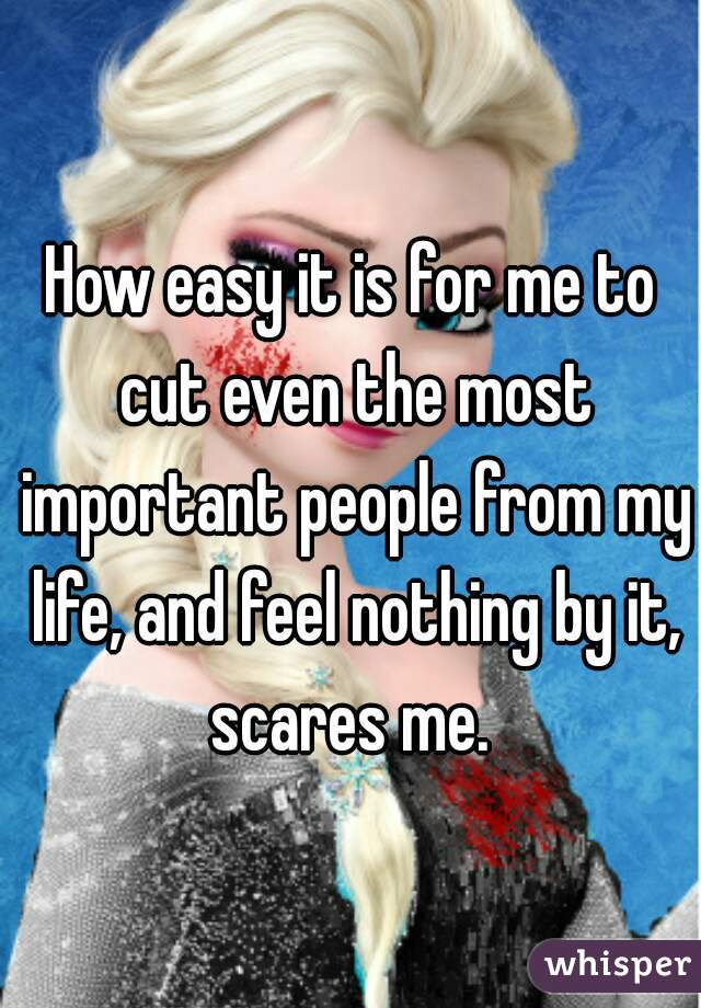How easy it is for me to cut even the most important people from my life, and feel nothing by it, scares me.