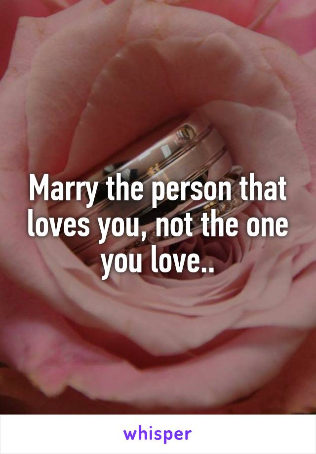 Marry the person that loves you, not the one you love..