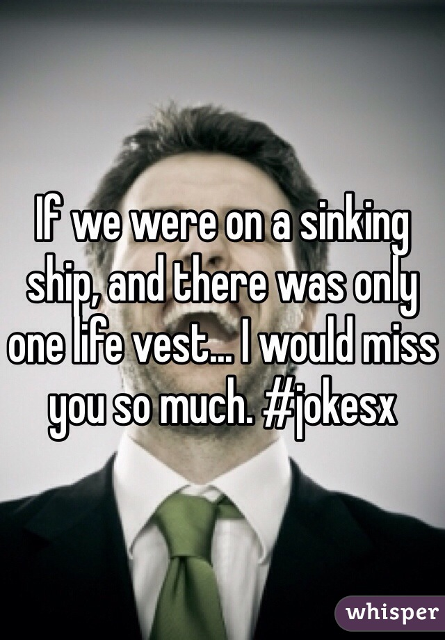 If we were on a sinking ship, and there was only one life vest... I would miss you so much. #jokesx
