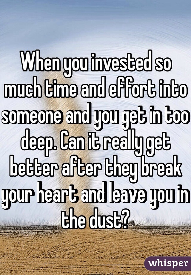 When you invested so much time and effort into someone and you get in too deep. Can it really get better after they break your heart and leave you in the dust?