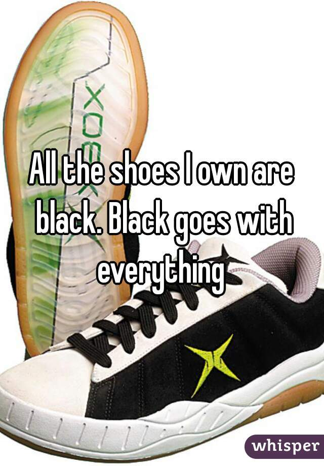All the shoes I own are black. Black goes with everything