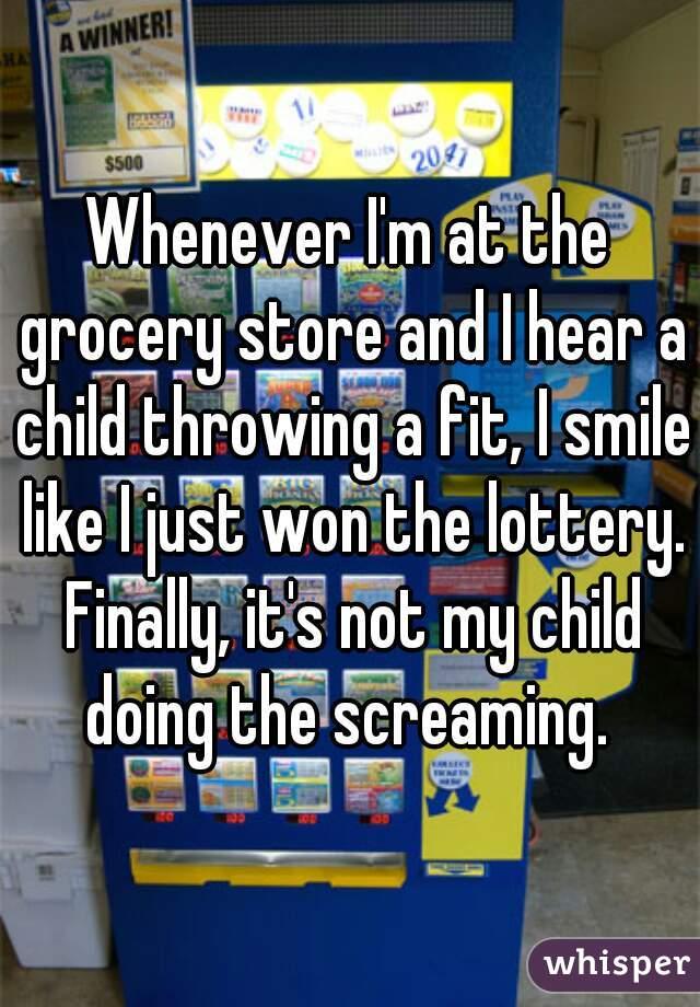 Whenever I'm at the grocery store and I hear a child throwing a fit, I smile like I just won the lottery. Finally, it's not my child doing the screaming.