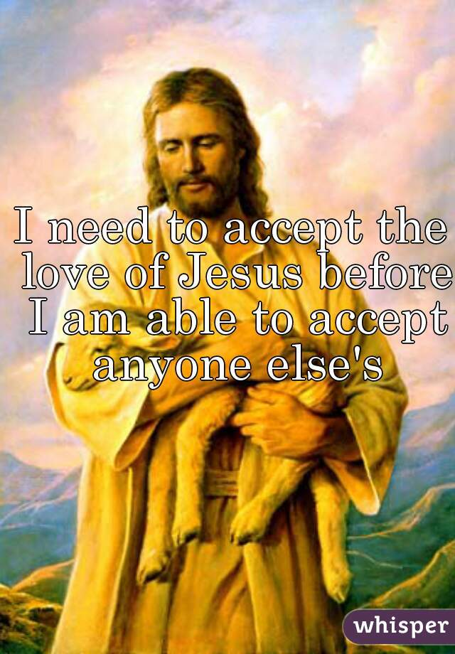 I need to accept the love of Jesus before I am able to accept anyone else's