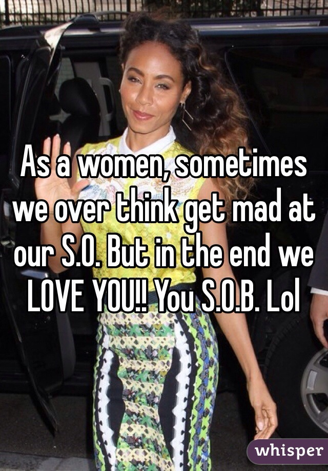 As a women, sometimes we over think get mad at our S.O. But in the end we LOVE YOU!! You S.O.B. Lol