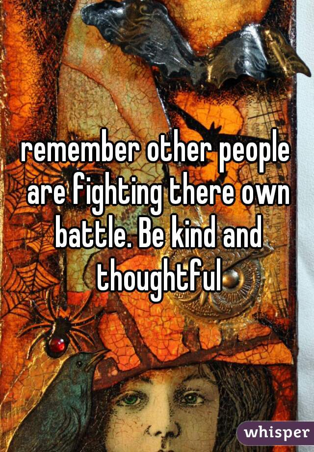 remember other people are fighting there own battle. Be kind and thoughtful