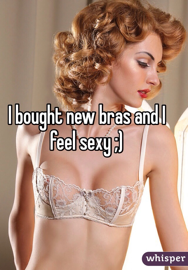 I bought new bras and I feel sexy ;)