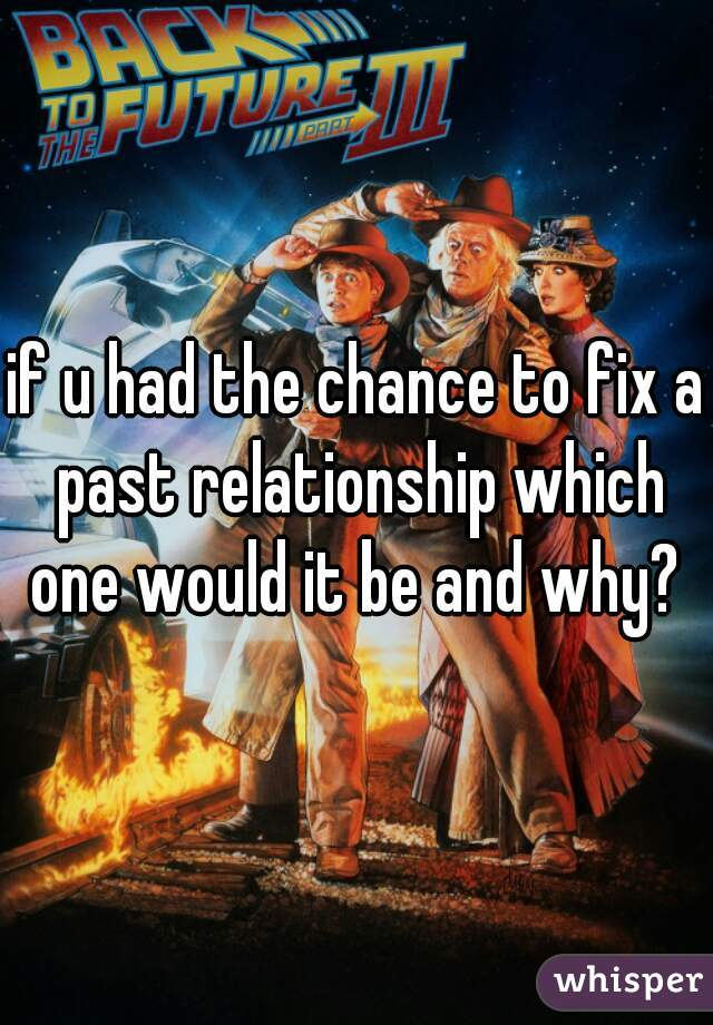 if u had the chance to fix a past relationship which one would it be and why?