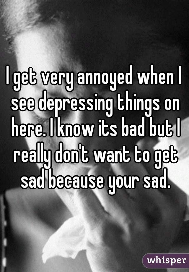 I get very annoyed when I see depressing things on here. I know its bad but I really don't want to get sad because your sad.