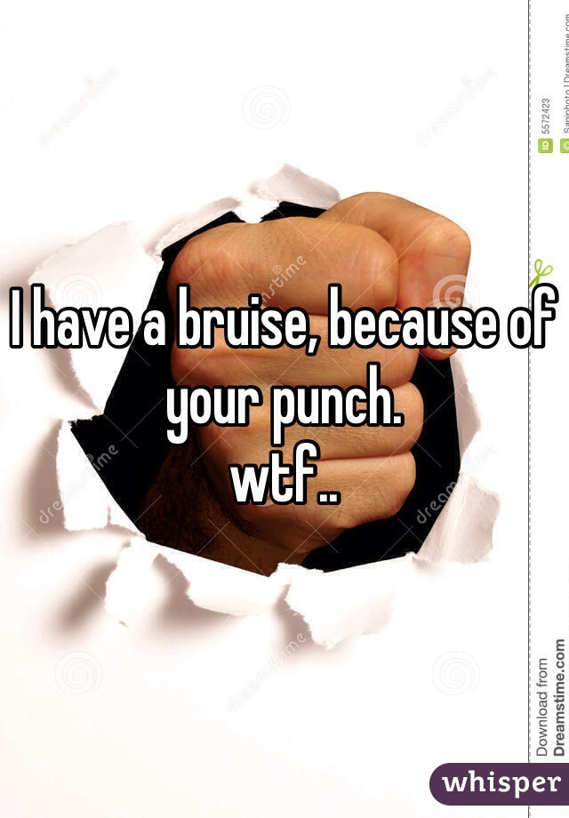 I have a bruise, because of your punch.  wtf..