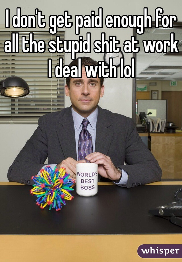 I don't get paid enough for all the stupid shit at work I deal with lol