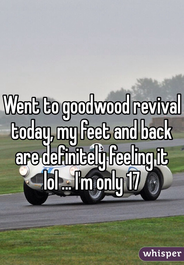 Went to goodwood revival today, my feet and back are definitely feeling it lol ... I'm only 17