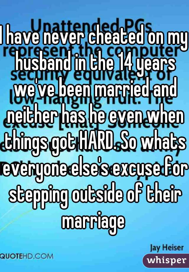 I have never cheated on my husband in the 14 years we've been married and neither has he even when things got HARD. So whats everyone else's excuse for stepping outside of their marriage