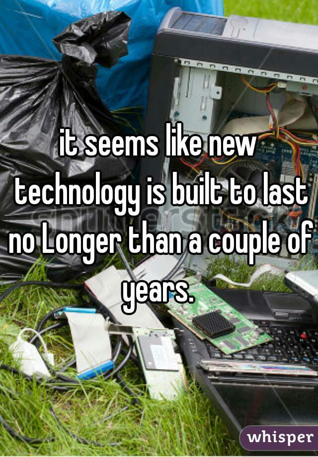 it seems like new technology is built to last no Longer than a couple of years.