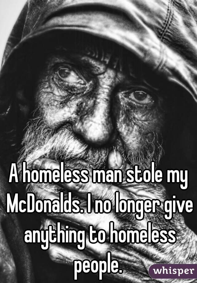 A homeless man stole my McDonalds. I no longer give anything to homeless people.
