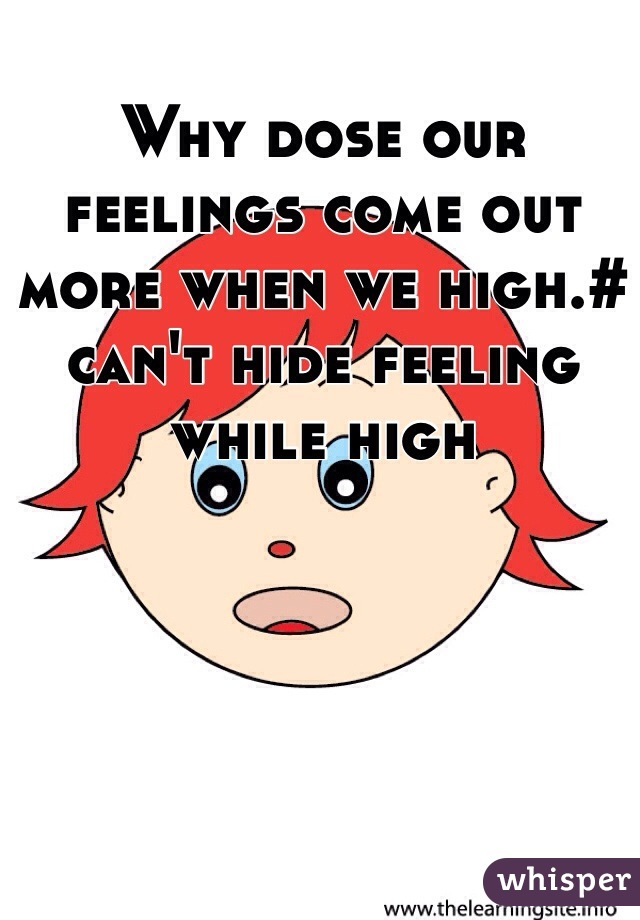 Why dose our feelings come out more when we high.# can't hide feeling while high