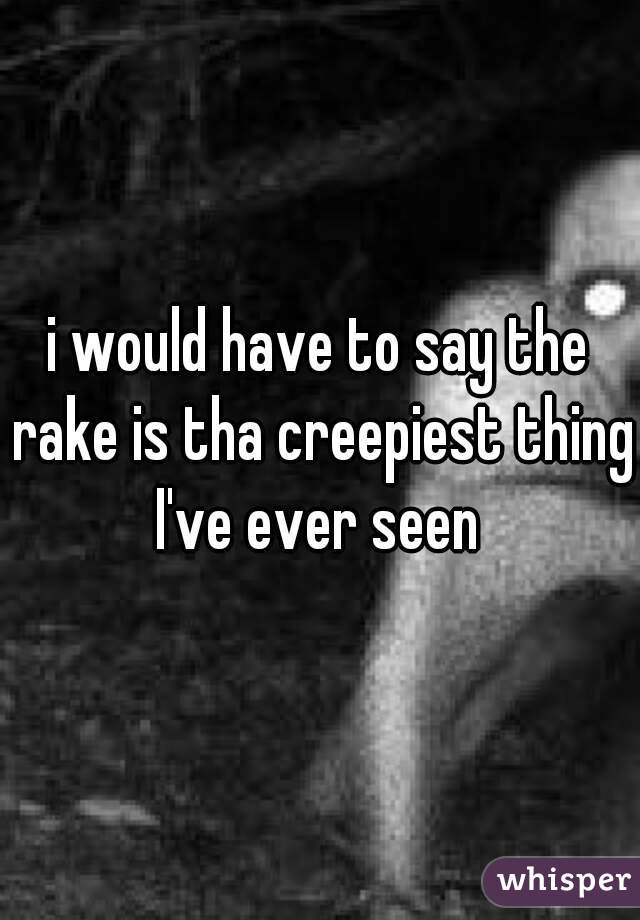 i would have to say the rake is tha creepiest thing I've ever seen