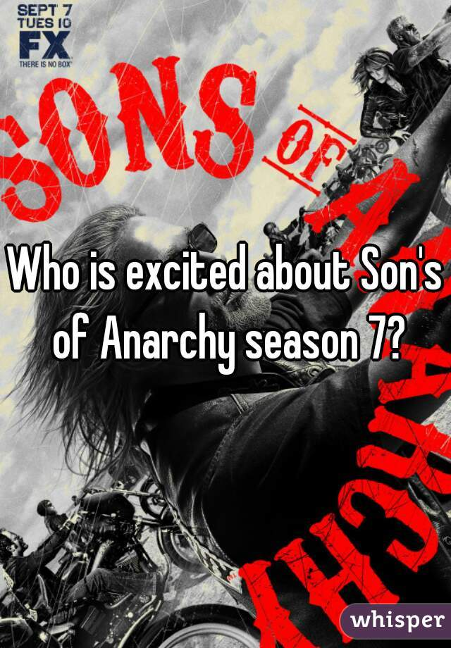 Who is excited about Son's of Anarchy season 7?