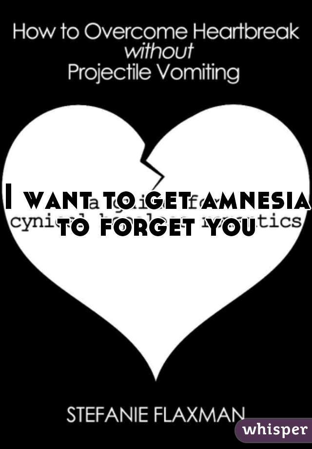I want to get amnesia to forget you