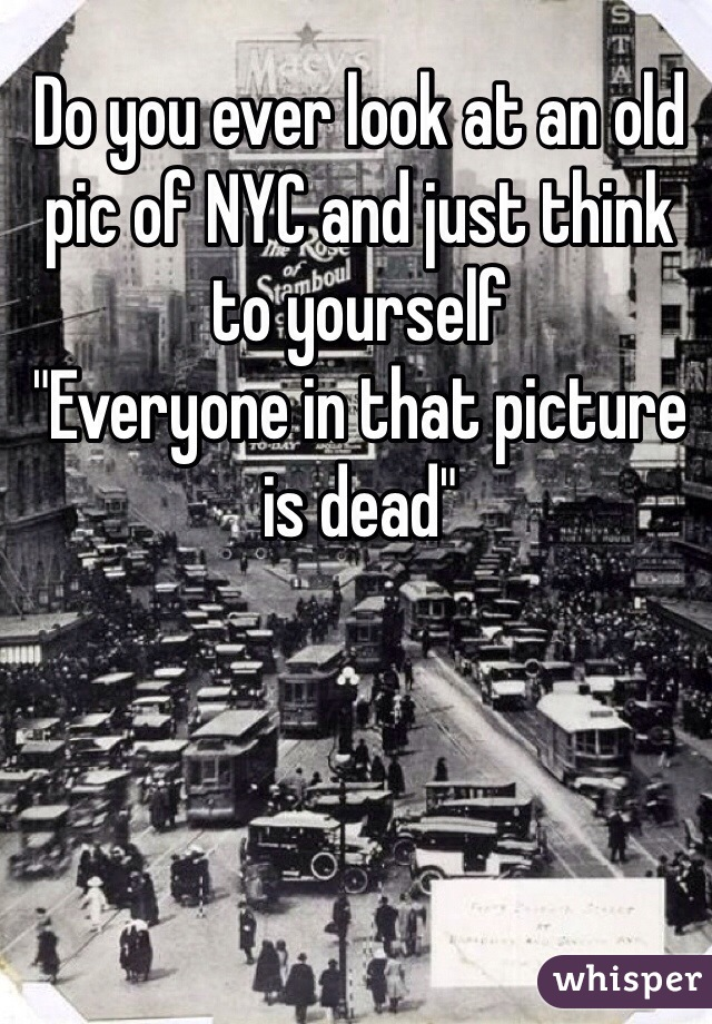 "Do you ever look at an old pic of NYC and just think to yourself  ""Everyone in that picture is dead"""