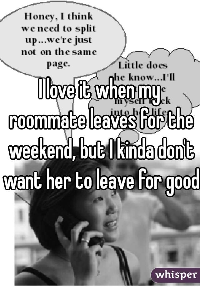 I love it when my roommate leaves for the weekend, but I kinda don't want her to leave for good.