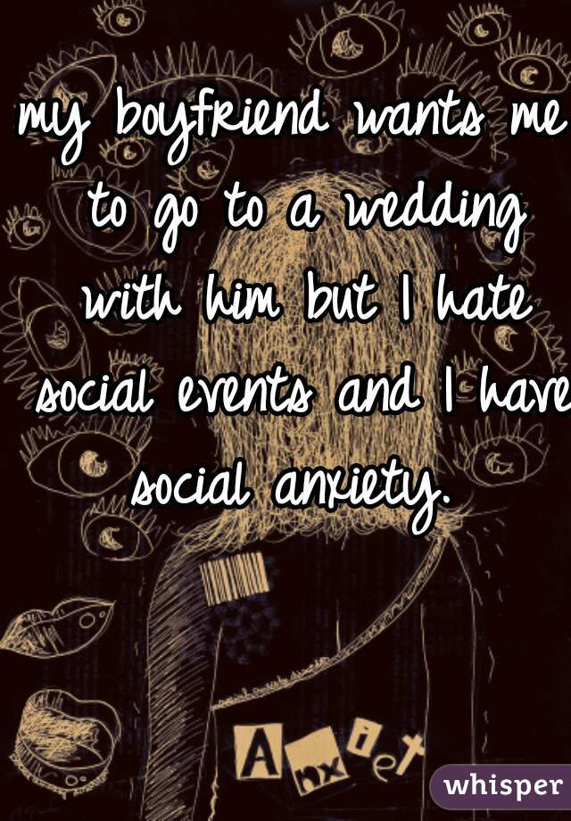 my boyfriend wants me to go to a wedding with him but I hate social events and I have social anxiety.