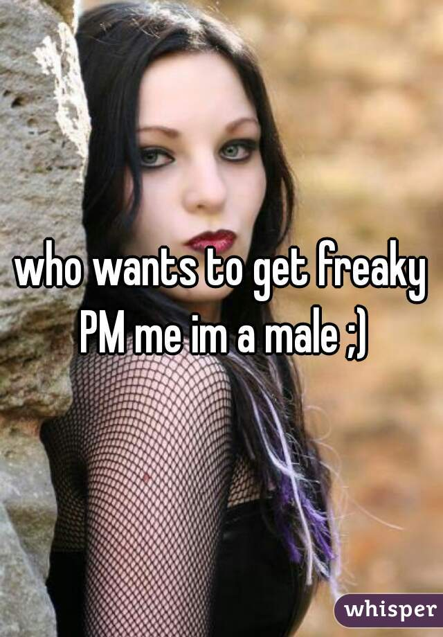 who wants to get freaky PM me im a male ;)