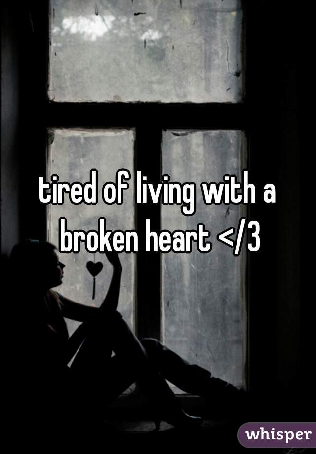 tired of living with a broken heart </3
