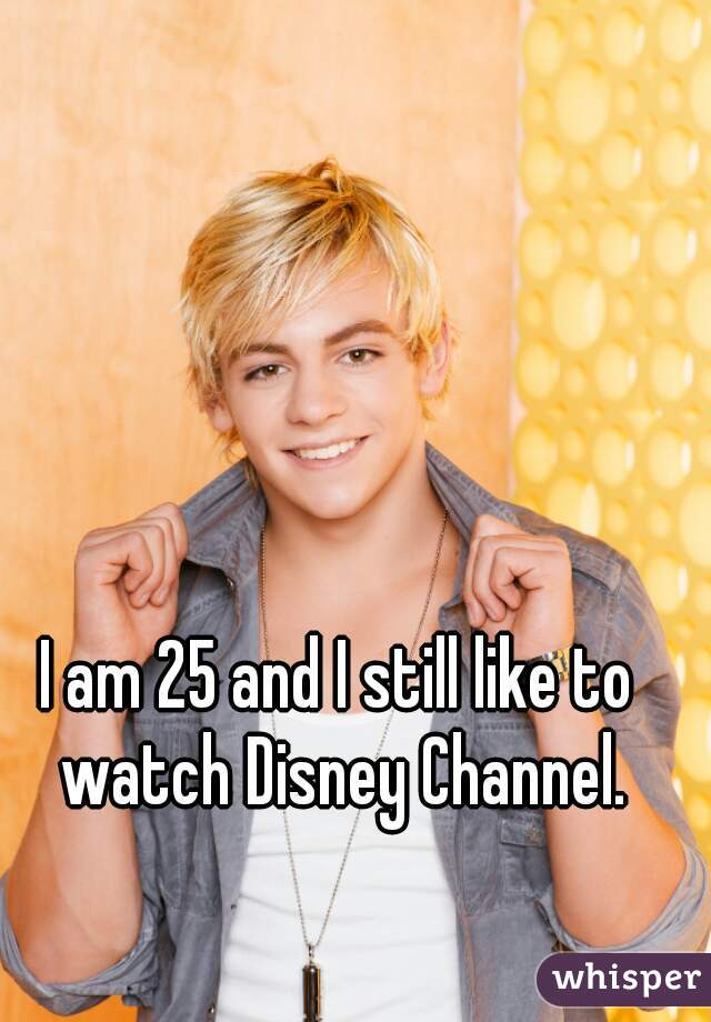 I am 25 and I still like to watch Disney Channel.