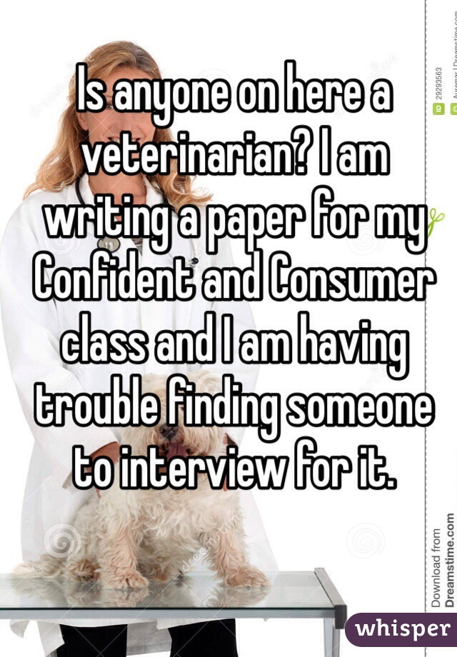 Is anyone on here a veterinarian? I am writing a paper for my Confident and Consumer class and I am having trouble finding someone to interview for it.