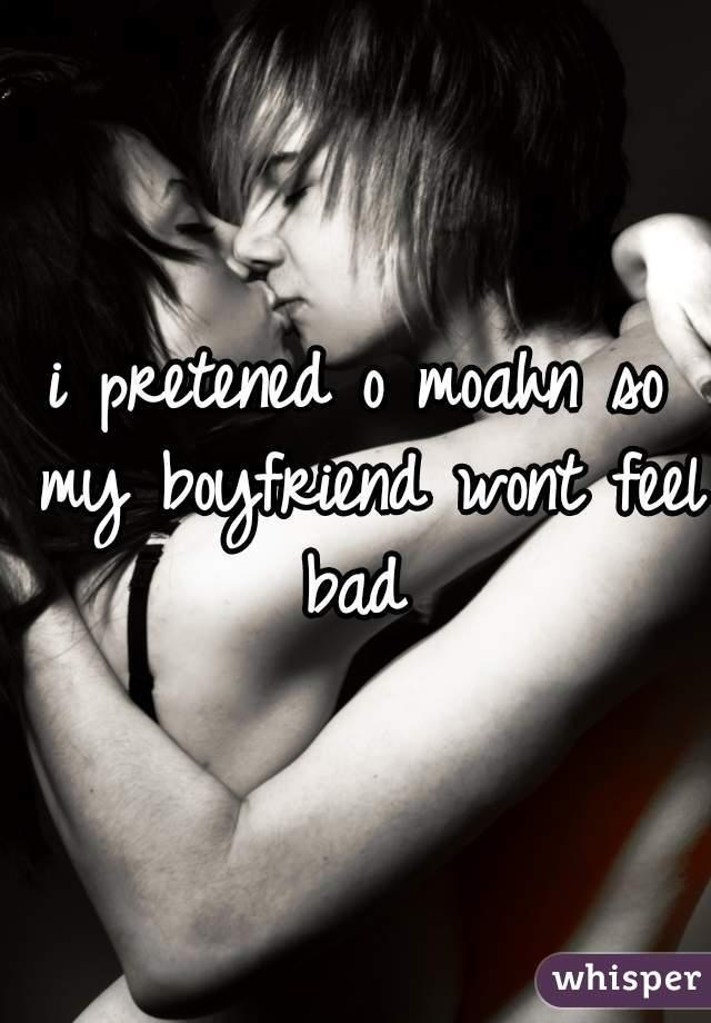 i pretened o moahn so my boyfriend wont feel bad