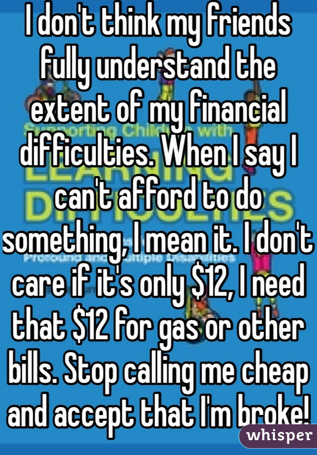 I don't think my friends fully understand the extent of my financial difficulties. When I say I can't afford to do something, I mean it. I don't care if it's only $12, I need that $12 for gas or other bills. Stop calling me cheap and accept that I'm broke!